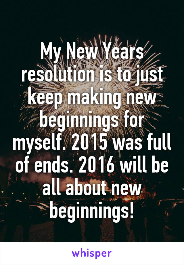 My New Years resolution is to just keep making new beginnings for myself. 2015 was full of ends. 2016 will be all about new beginnings!