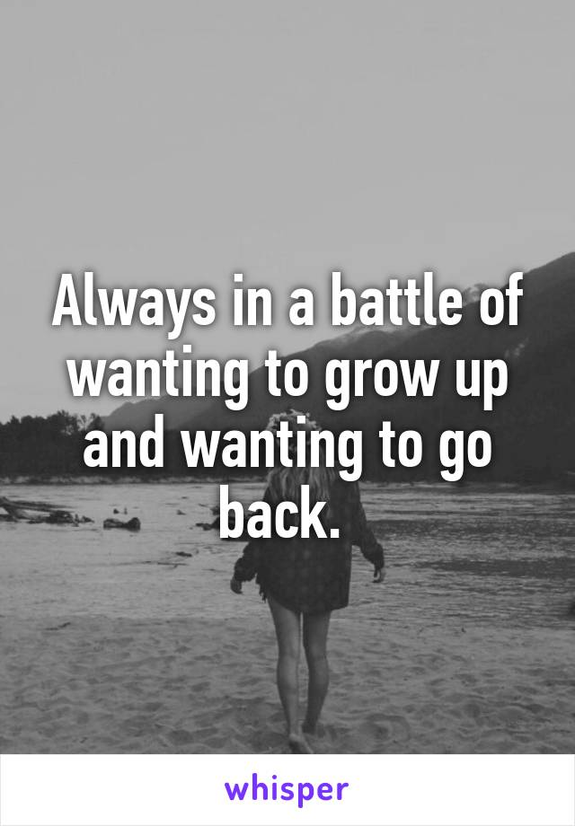 Always in a battle of wanting to grow up and wanting to go back.