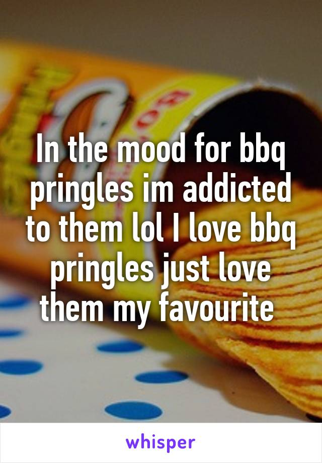 In the mood for bbq pringles im addicted to them lol I love bbq pringles just love them my favourite
