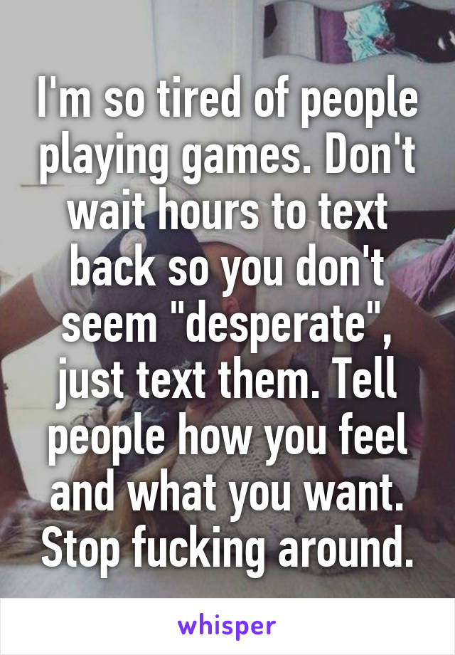 """I'm so tired of people playing games. Don't wait hours to text back so you don't seem """"desperate"""", just text them. Tell people how you feel and what you want. Stop fucking around."""