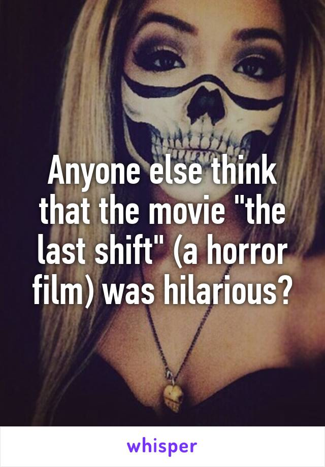 """Anyone else think that the movie """"the last shift"""" (a horror film) was hilarious?"""