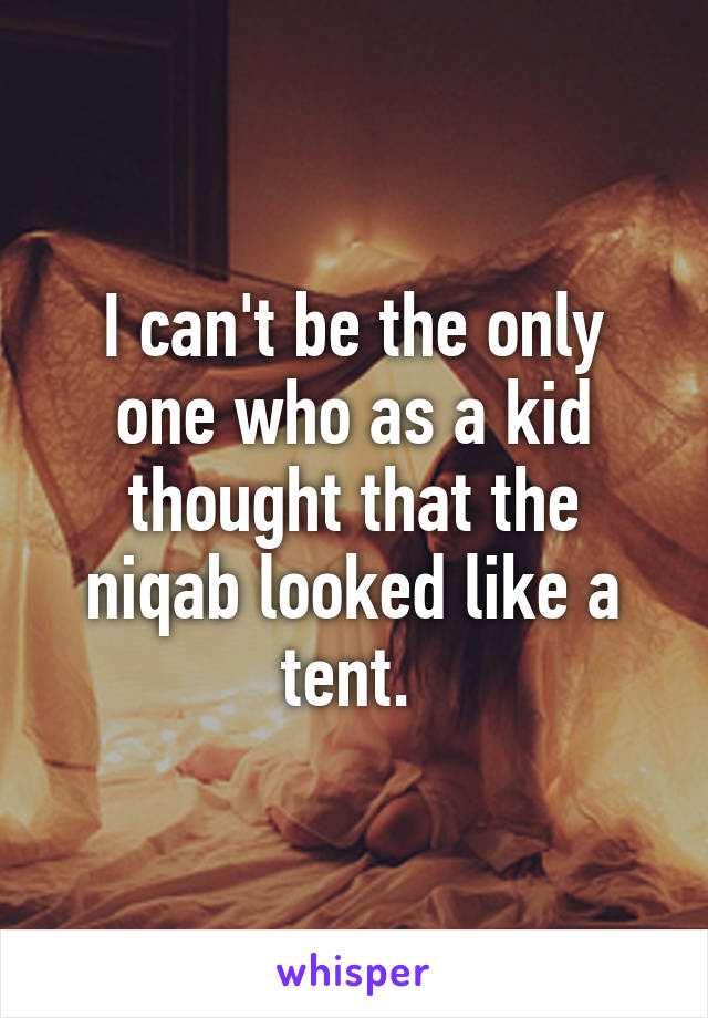 I can't be the only one who as a kid thought that the niqab looked like a tent.