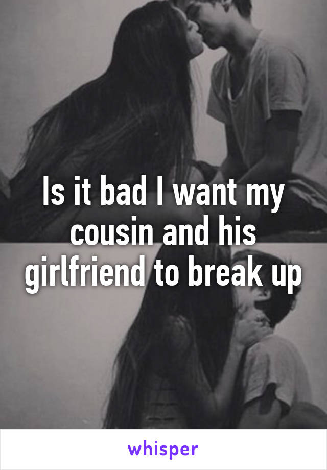 Is it bad I want my cousin and his girlfriend to break up
