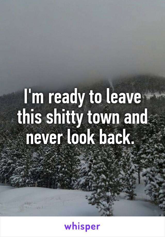 I'm ready to leave this shitty town and never look back.