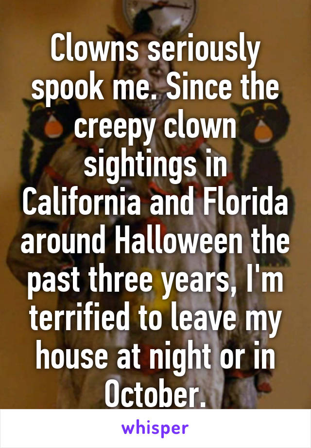 Clowns seriously spook me. Since the creepy clown sightings in California and Florida around Halloween the past three years, I'm terrified to leave my house at night or in October.