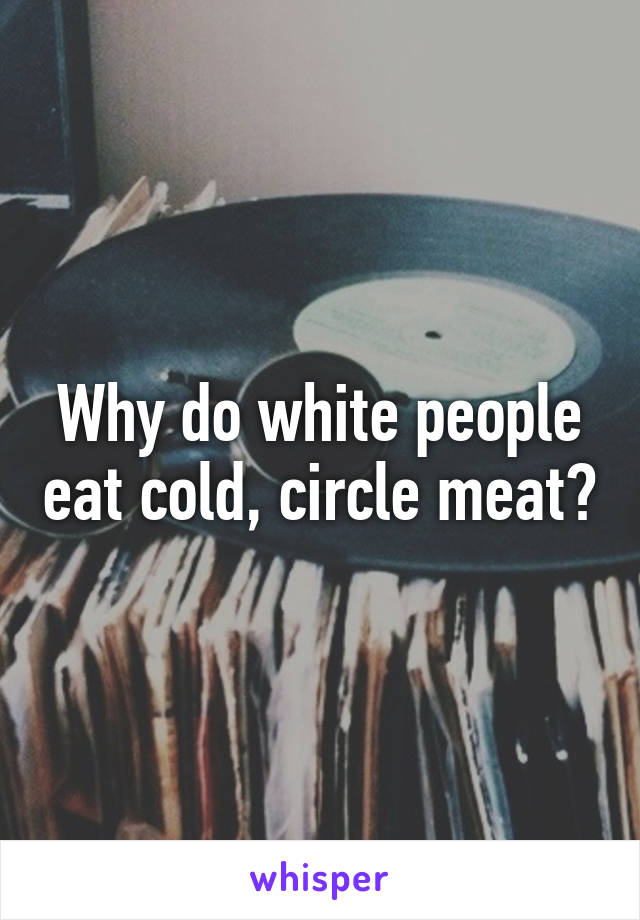 Why do white people eat cold, circle meat?