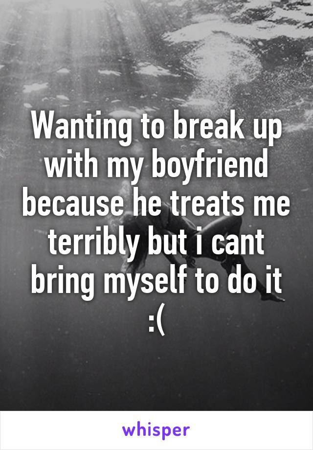 Wanting to break up with my boyfriend because he treats me terribly but i cant bring myself to do it :(