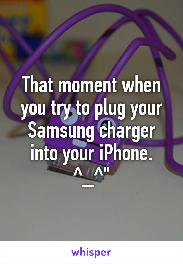 That moment when you try to plug your Samsung charger into your iPhone. ^_^""