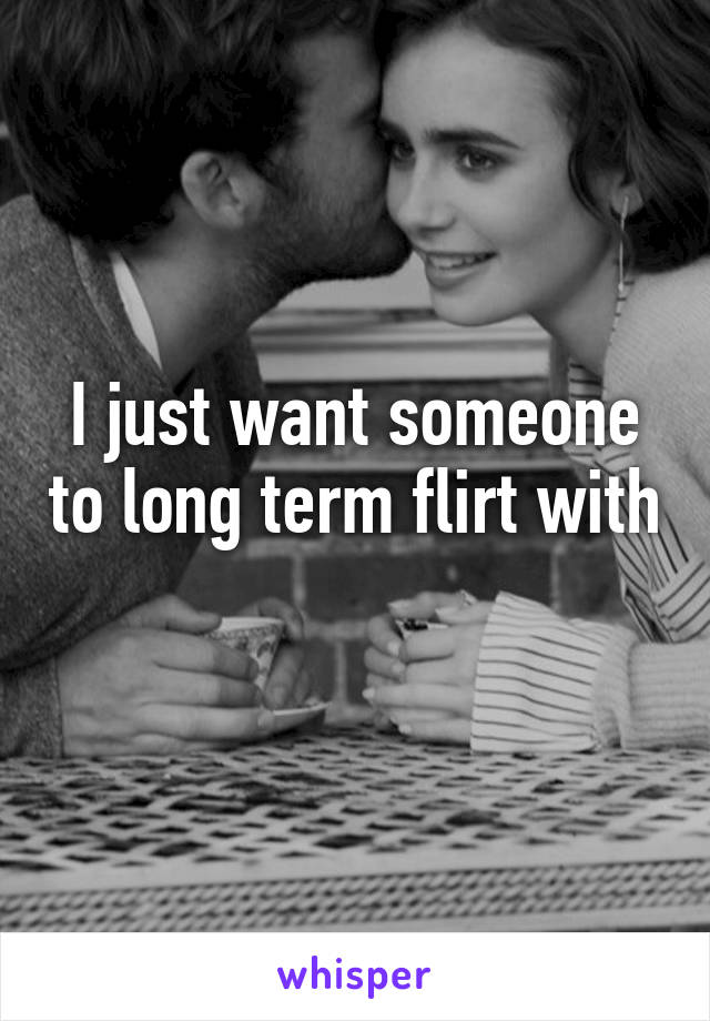 I just want someone to long term flirt with