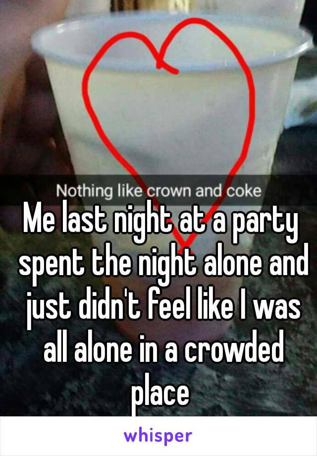 Me last night at a party spent the night alone and just didn't feel like I was all alone in a crowded place