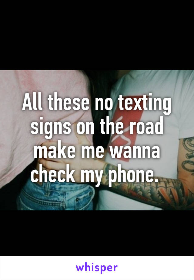 All these no texting signs on the road make me wanna check my phone.