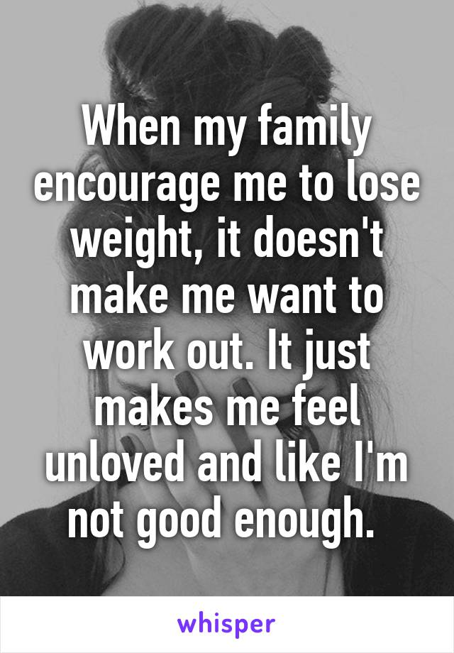 When my family encourage me to lose weight, it doesn't make me want to work out. It just makes me feel unloved and like I'm not good enough.