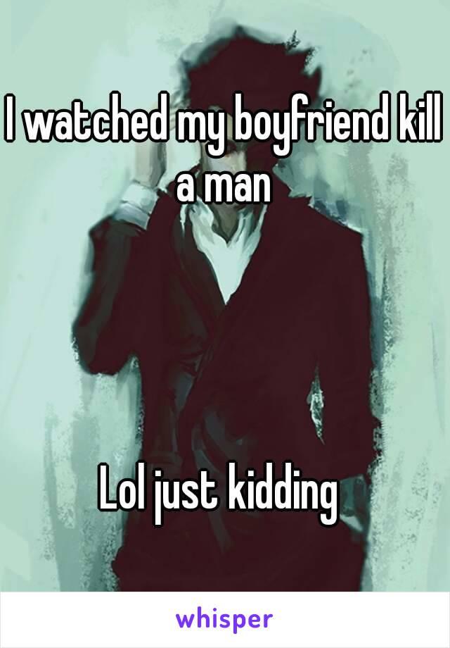 I watched my boyfriend kill a man        Lol just kidding