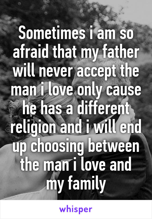 Sometimes i am so afraid that my father will never accept the man i love only cause he has a different religion and i will end up choosing between the man i love and my family