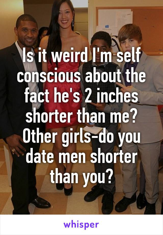 Is it weird I'm self conscious about the fact he's 2 inches shorter than me? Other girls-do you date men shorter than you?