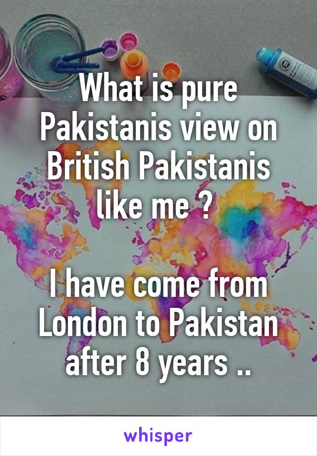 What is pure Pakistanis view on British Pakistanis like me ?   I have come from London to Pakistan after 8 years ..