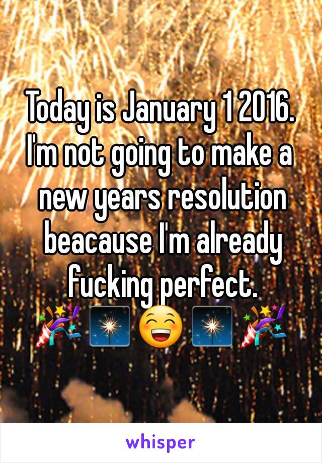 Today is January 1 2016. I'm not going to make a new years resolution beacause I'm already fucking perfect. 🎉🎇😁🎇🎉