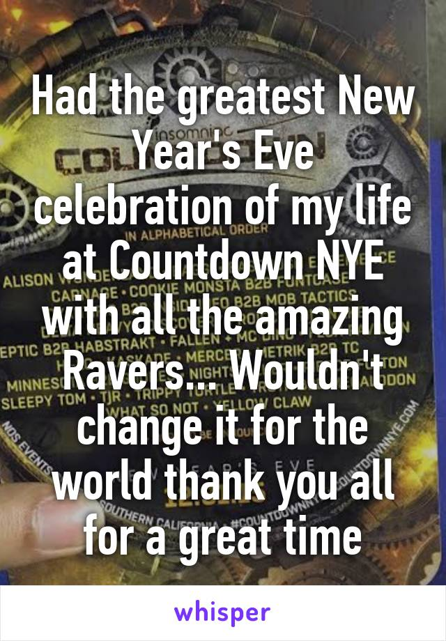 Had the greatest New Year's Eve celebration of my life at Countdown NYE with all the amazing Ravers... Wouldn't change it for the world thank you all for a great time