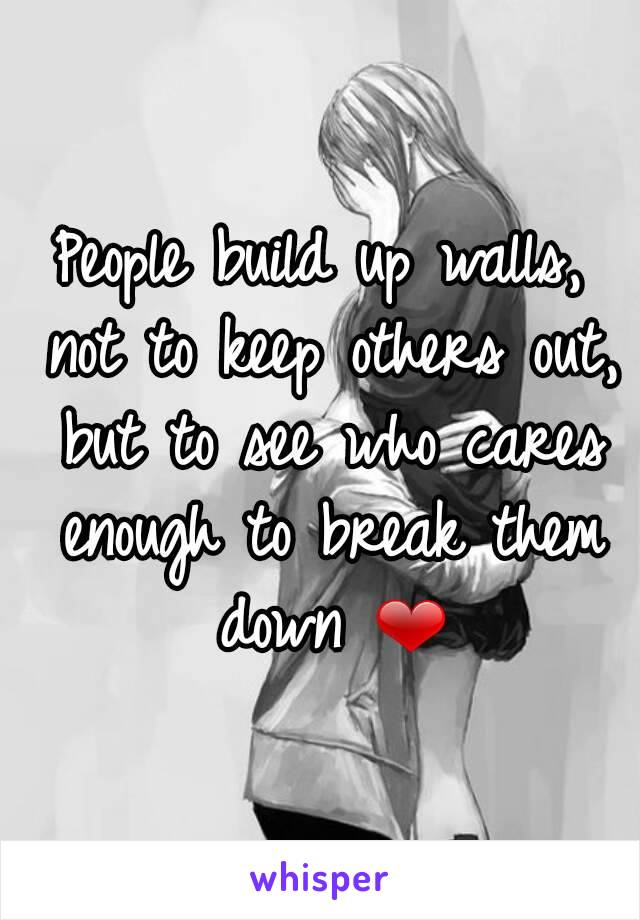 People build up walls, not to keep others out, but to see who cares enough to break them down ❤