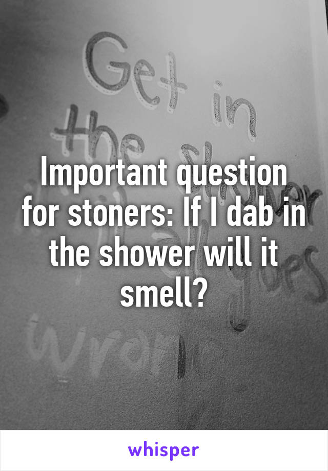 Important question for stoners: If I dab in the shower will it smell?