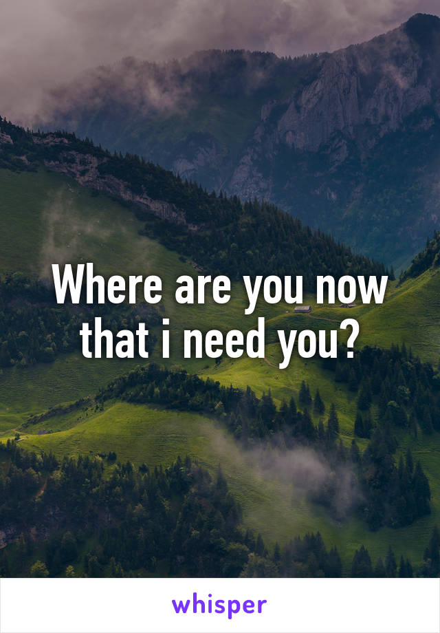 Where are you now that i need you?