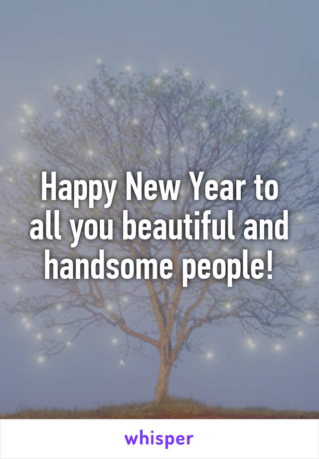 Happy New Year to all you beautiful and handsome people!