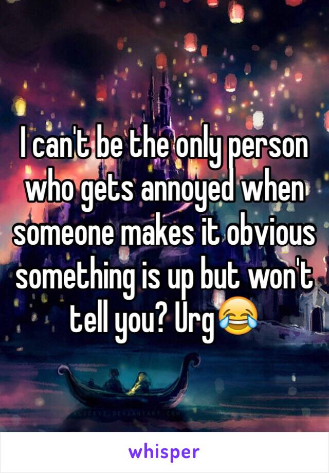 I can't be the only person who gets annoyed when someone makes it obvious something is up but won't tell you? Urg😂
