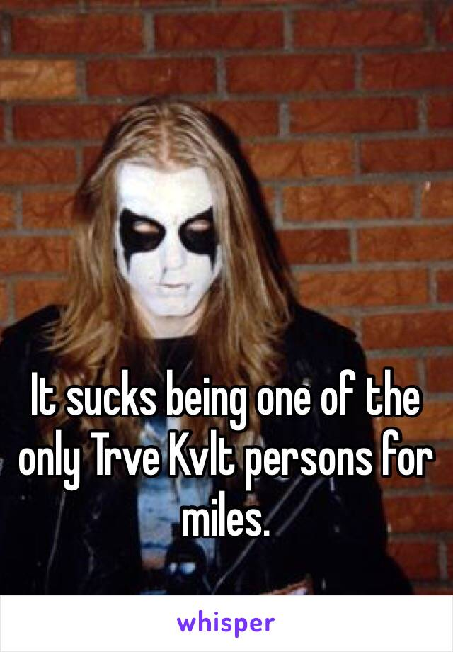 It sucks being one of the only Trve Kvlt persons for miles.
