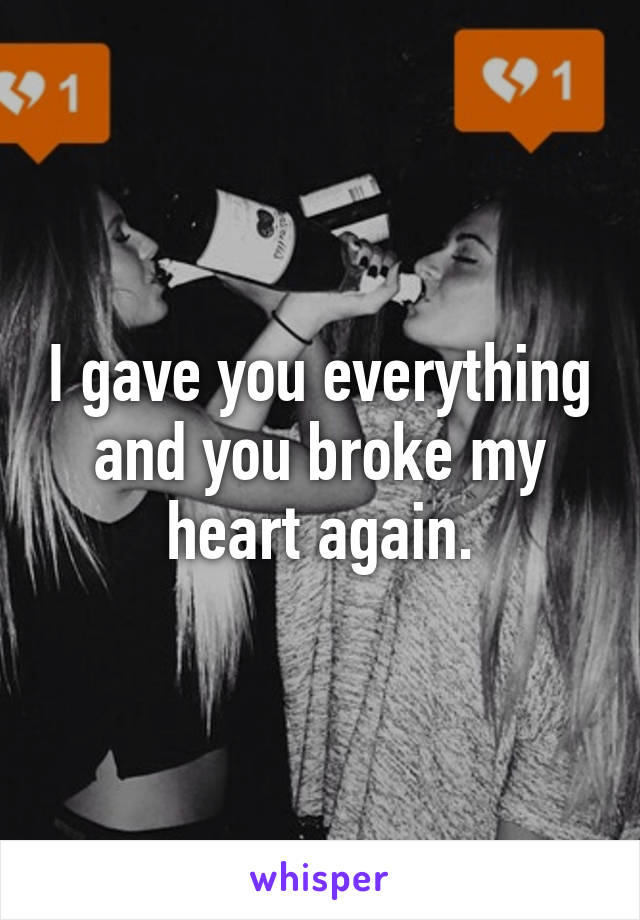 I gave you everything and you broke my heart again.