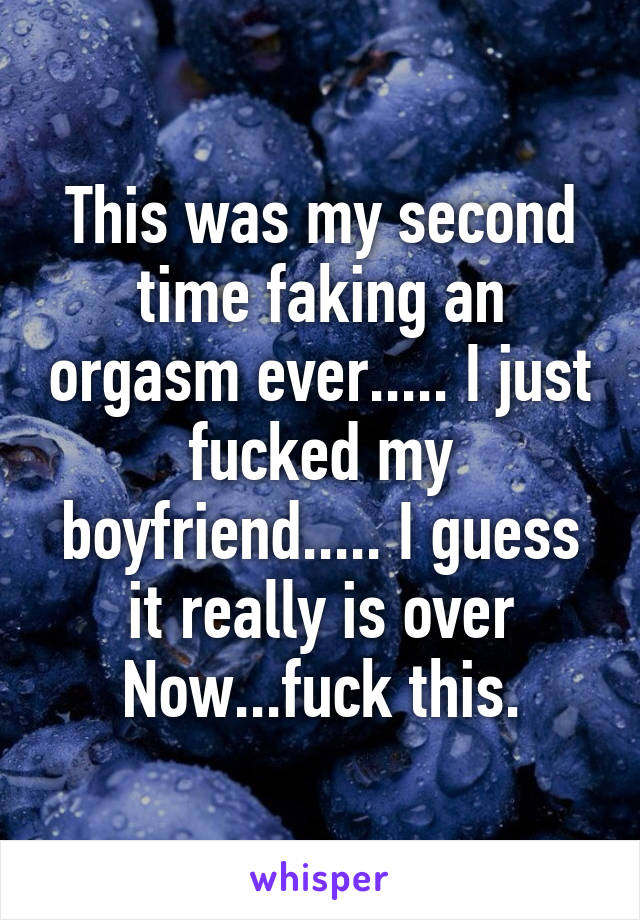 This was my second time faking an orgasm ever..... I just fucked my boyfriend..... I guess it really is over Now...fuck this.
