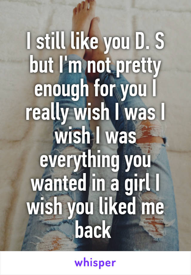 I still like you D. S but I'm not pretty enough for you I really wish I was I wish I was everything you wanted in a girl I wish you liked me back