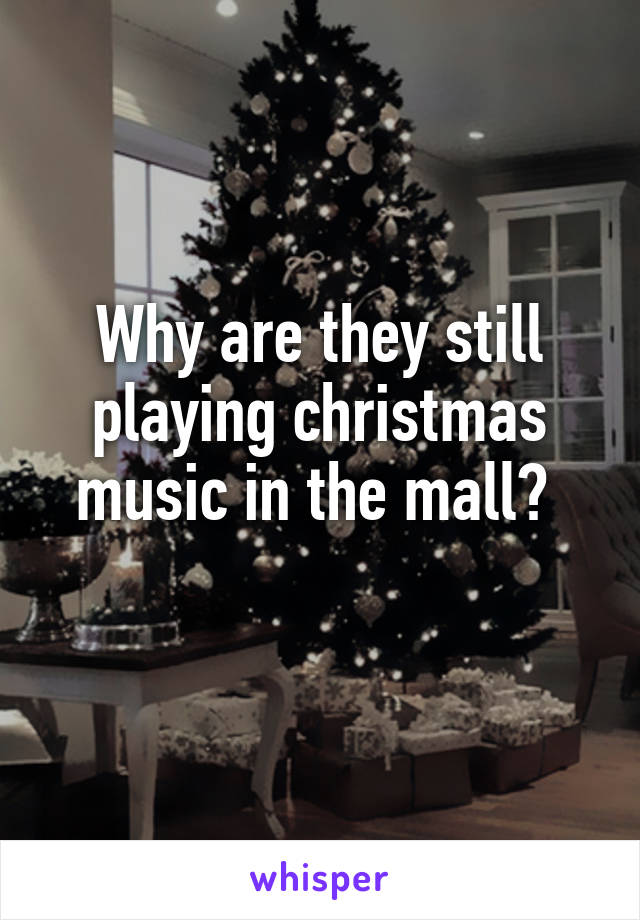 Why are they still playing christmas music in the mall?