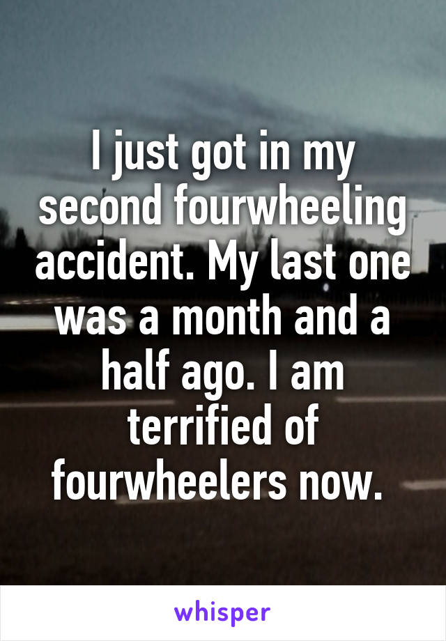 I just got in my second fourwheeling accident. My last one was a month and a half ago. I am terrified of fourwheelers now.