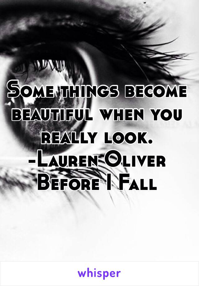Some things become beautiful when you really look.  -Lauren Oliver   Before I Fall