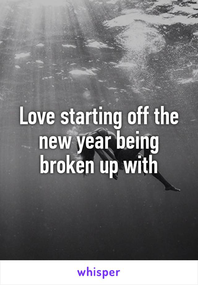 Love starting off the new year being broken up with