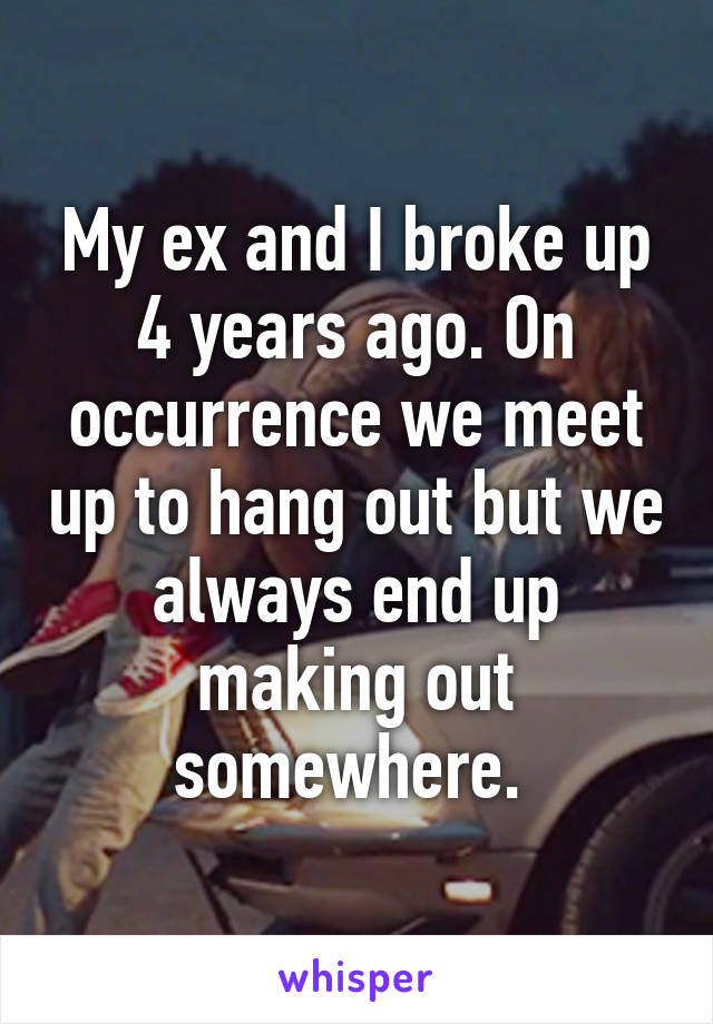 My ex and I broke up 4 years ago. On occurrence we meet up to hang out but we always end up making out somewhere.