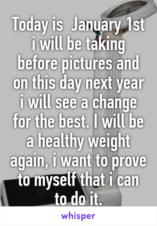 Today is  January 1st i will be taking before pictures and on this day next year i will see a change for the best. I will be a healthy weight again, i want to prove to myself that i can to do it.