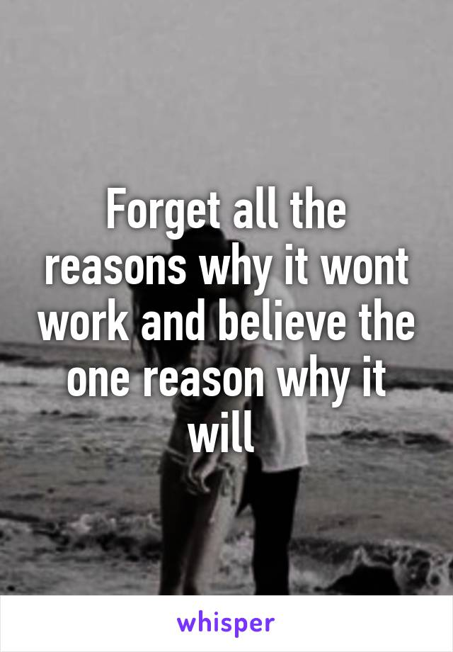 Forget all the reasons why it wont work and believe the one reason why it will