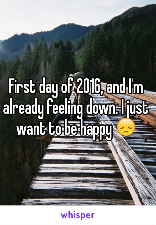 First day of 2016, and I'm already feeling down. I just want to be happy 😞