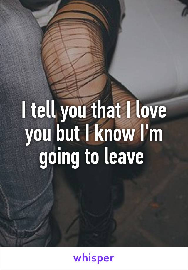 I tell you that I love you but I know I'm going to leave