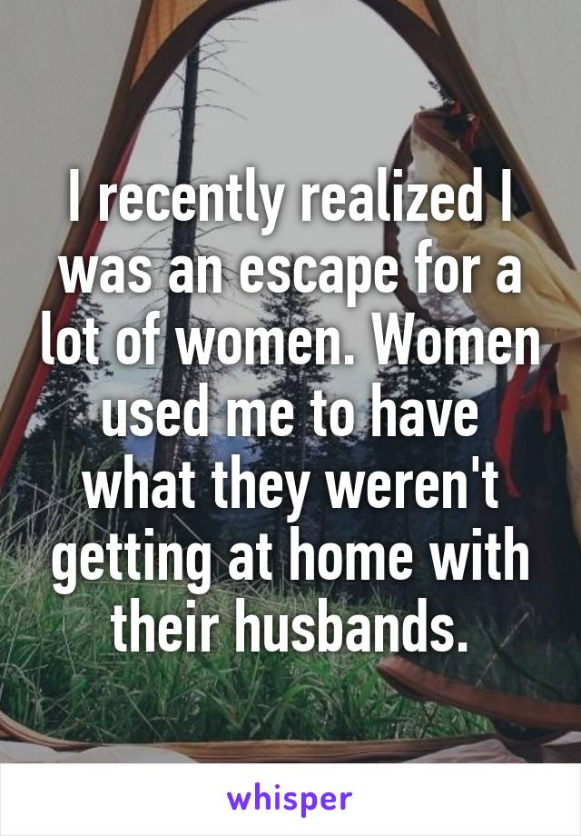 I recently realized I was an escape for a lot of women. Women used me to have what they weren't getting at home with their husbands.