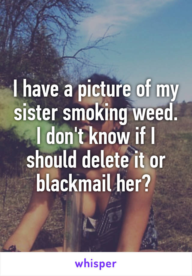 I have a picture of my sister smoking weed. I don't know if I should delete it or blackmail her?