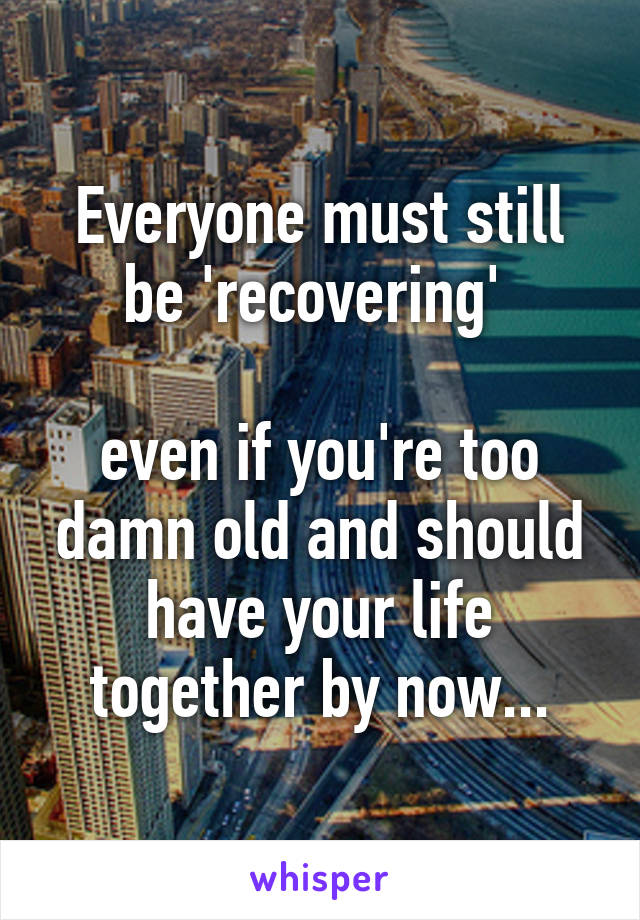 Everyone must still be 'recovering'   even if you're too damn old and should have your life together by now...