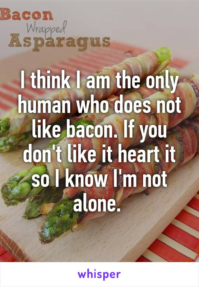 I think I am the only human who does not like bacon. If you don't like it heart it so I know I'm not alone.