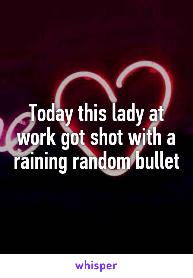 Today this lady at work got shot with a raining random bullet