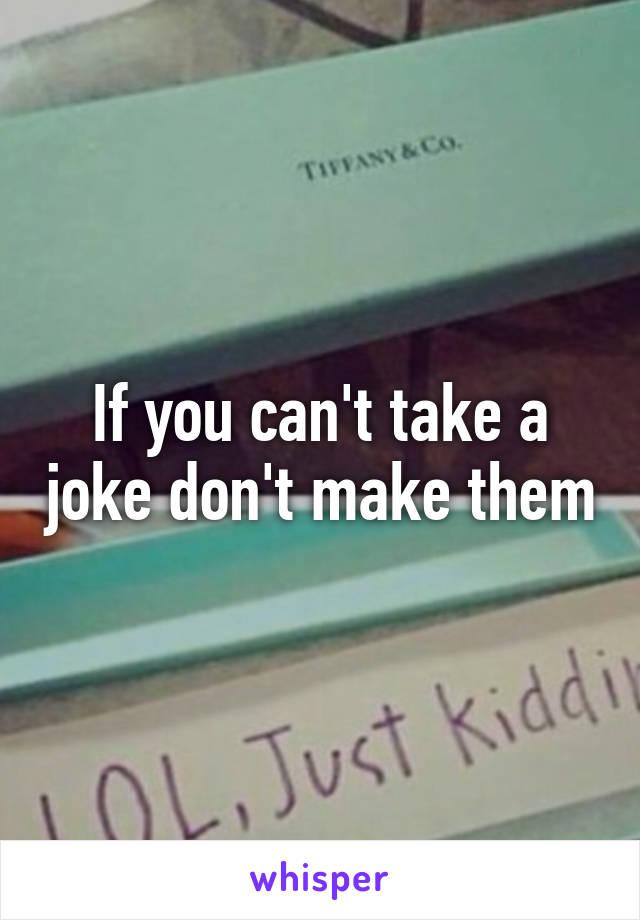 If you can't take a joke don't make them