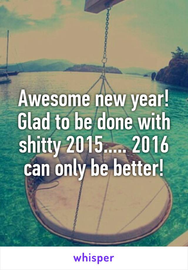 Awesome new year! Glad to be done with shitty 2015..... 2016 can only be better!