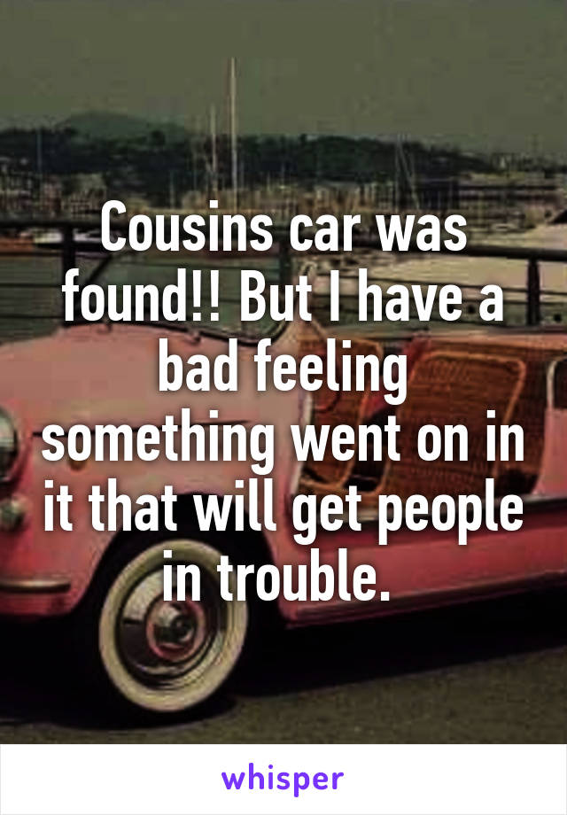 Cousins car was found!! But I have a bad feeling something went on in it that will get people in trouble.