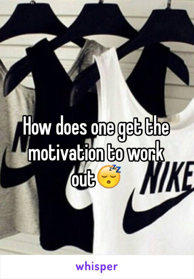 How does one get the motivation to work out😴