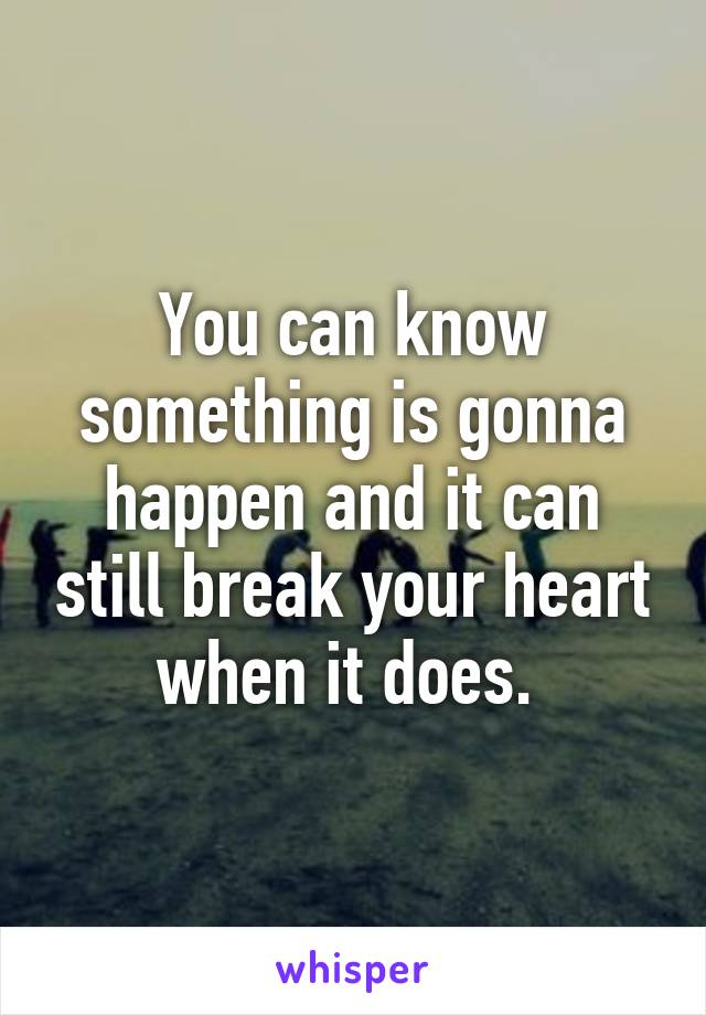 You can know something is gonna happen and it can still break your heart when it does.